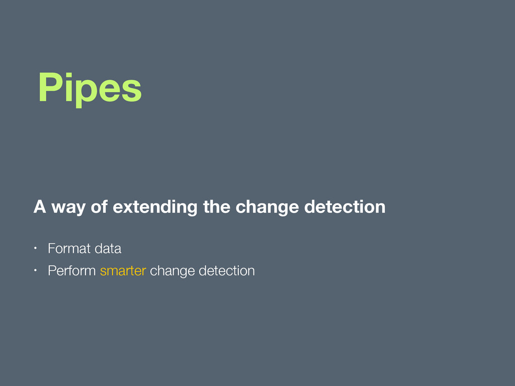 Pipes A way of extending the change detection •...