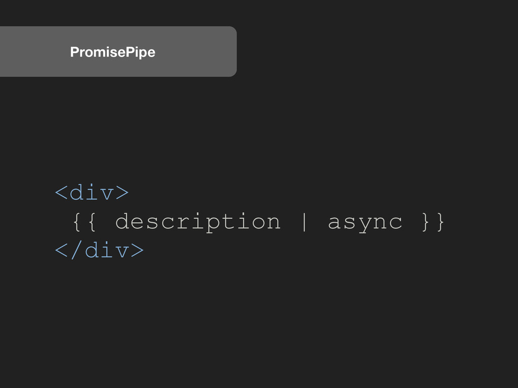 PromisePipe <div> {{ description | async }} </d...