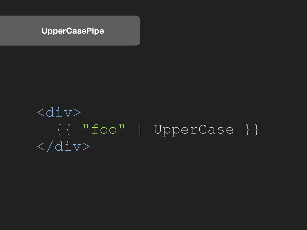 "UpperCasePipe <div> {{ ""foo"" 