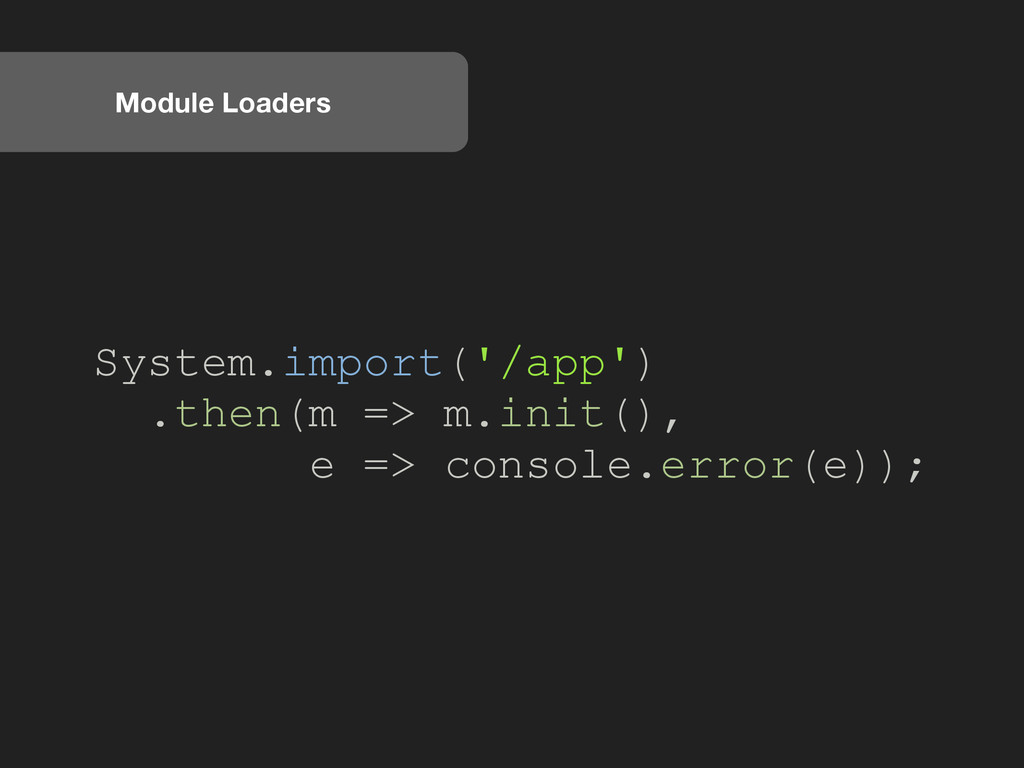 Module Loaders System.import('/app') .then(m =>...