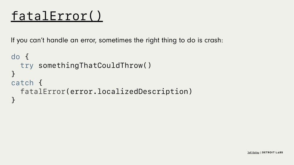 fatalError() If you can't handle an error, some...