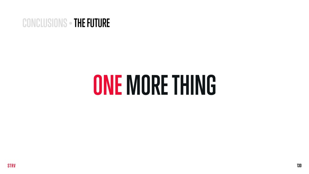 ONE MORE THING 130 130 CONCLUSIONS • THE FUTURE
