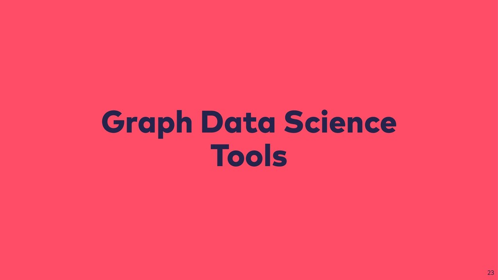 Graph Data Science Tools 23
