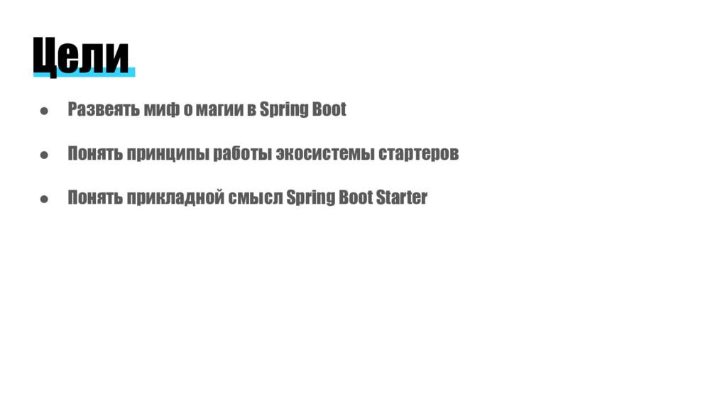 Цели ● Развеять миф о магии в Spring Boot ● Пон...