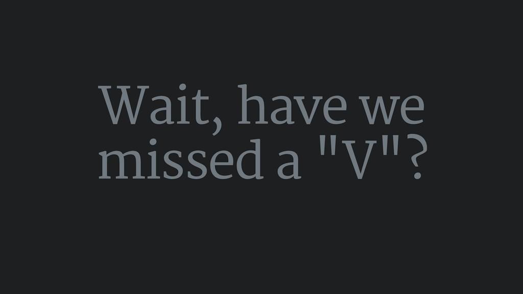 """Wait, have we missed a """"V""""?"""