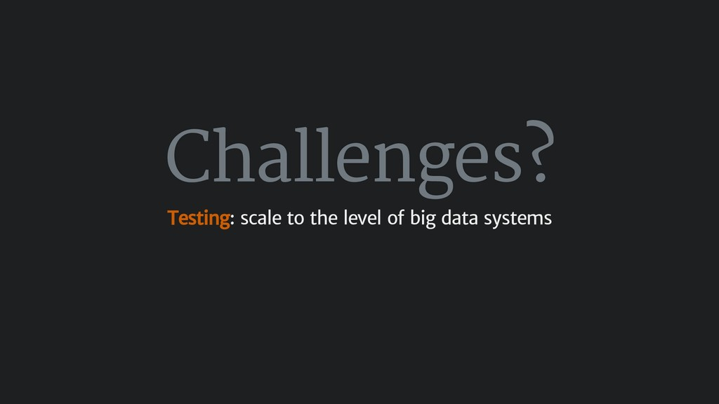 Challenges? Testing: scale to the level of big ...