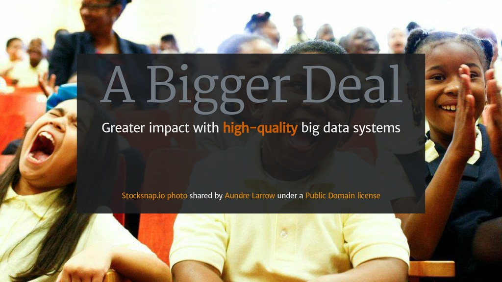 A Bigger Deal Greater impact with high-quality ...