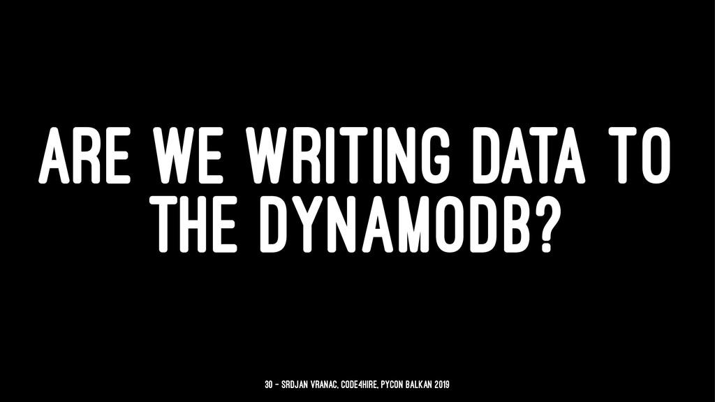 ARE WE WRITING DATA TO THE DYNAMODB? 30 — Srdja...