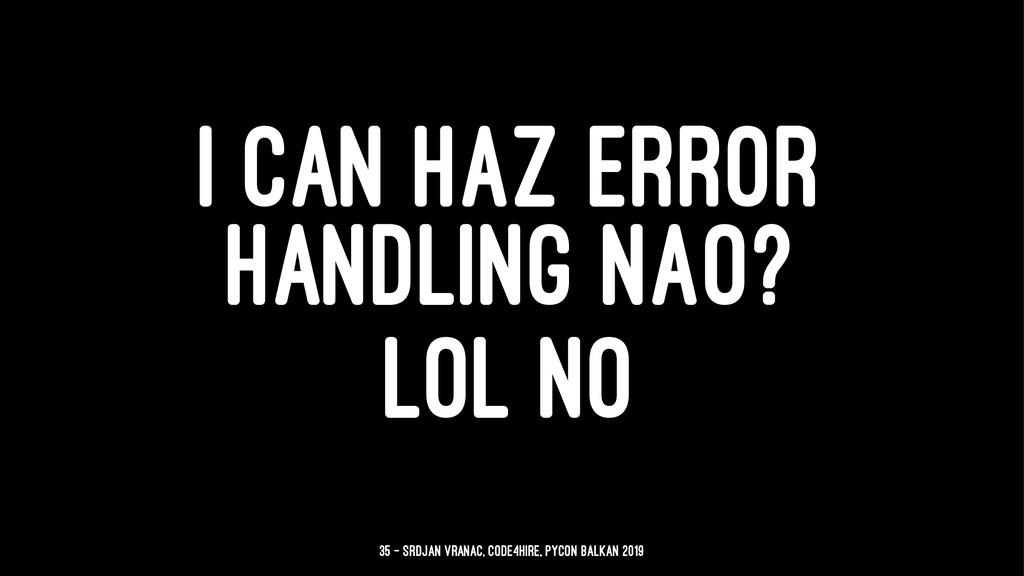 I CAN HAZ ERROR HANDLING NAO? LOL NO 35 — Srdja...