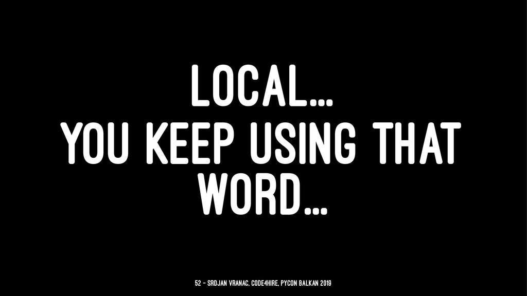 LOCAL... YOU KEEP USING THAT WORD... 52 — Srdja...