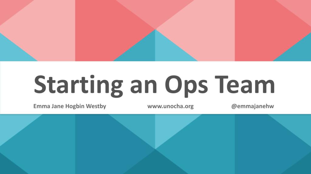 Starting an Ops Team @emmajanehw Emma Jane Hogb...