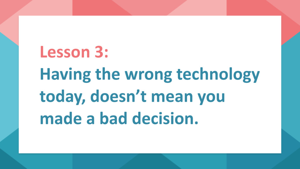 Lesson 3: Having the wrong technology today, do...
