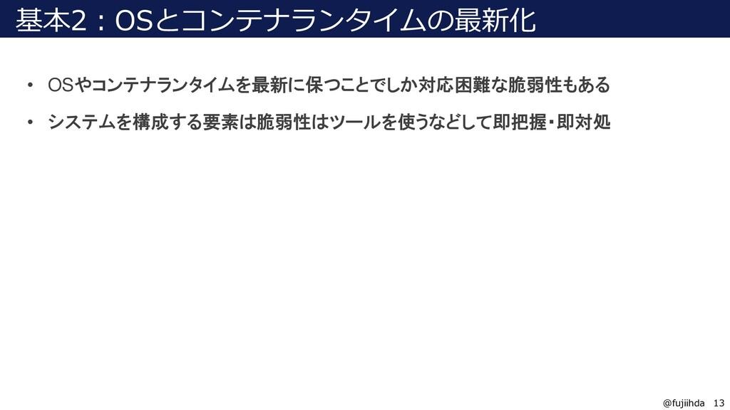 13 13 @fujiihda 基本2:OSとコンテナランタイムの最新化 • OSやコンテナラ...