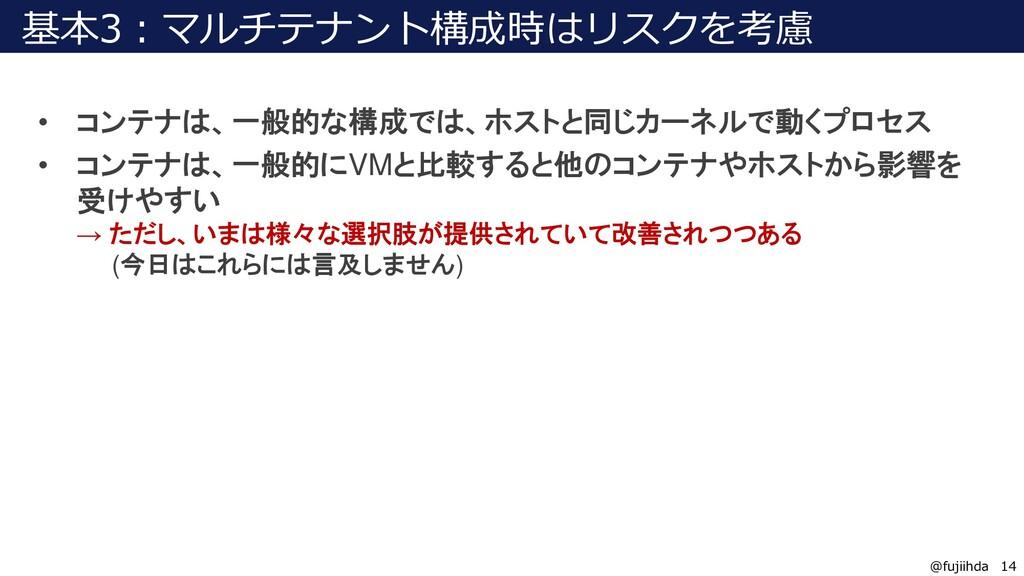 14 14 @fujiihda 基本3:マルチテナント構成時はリスクを考慮 • コンテナは、一...