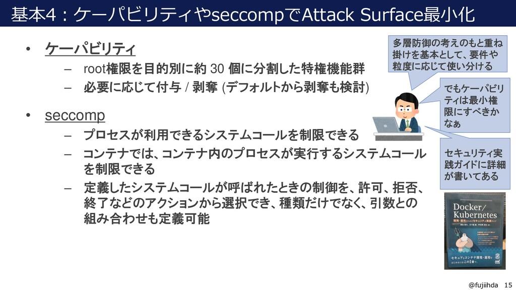 15 15 @fujiihda 基本4:ケーパビリティやseccompでAttack Surf...