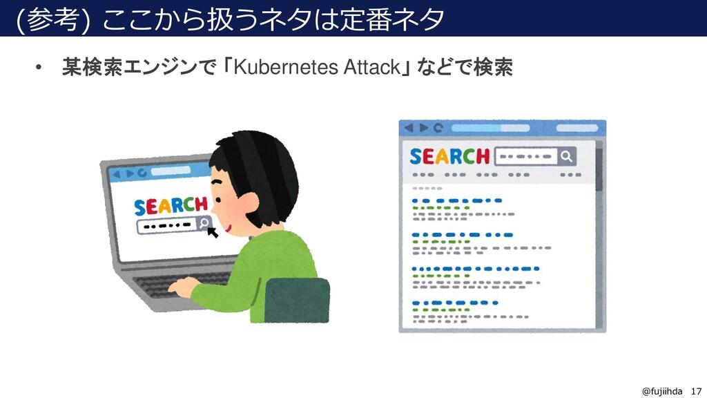 17 17 @fujiihda (参考) ここから扱うネタは定番ネタ • 某検索エンジンで 「...