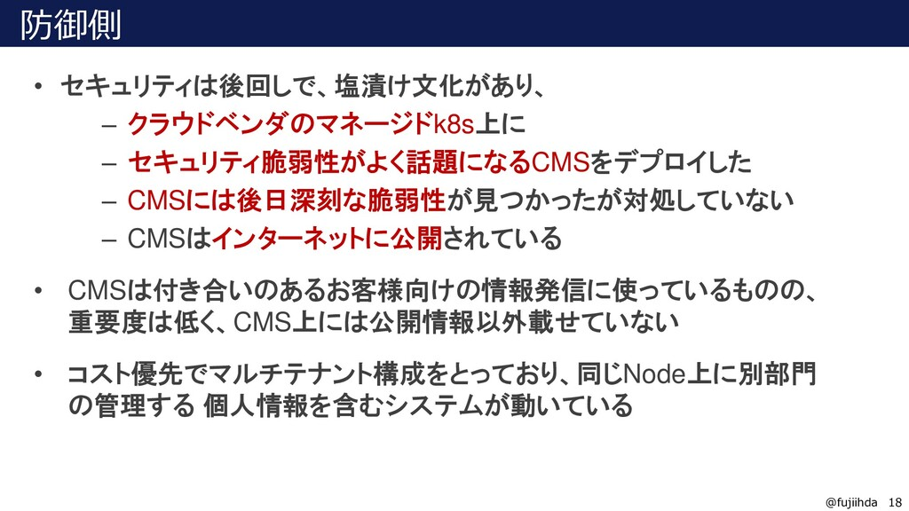 18 18 @fujiihda 防御側 • セキュリティは後回しで、塩漬け文化があり、 – ク...