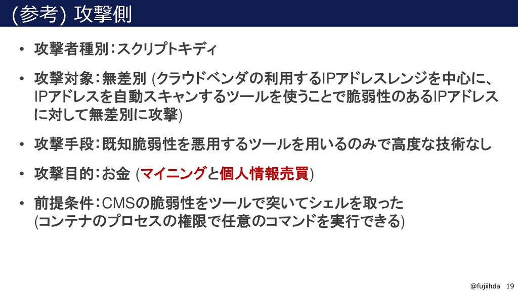 19 19 @fujiihda (参考) 攻撃側 • 攻撃者種別:スクリプトキディ • 攻撃対...