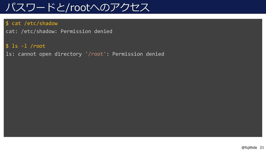 21 21 @fujiihda パスワードと/rootへのアクセス $ cat /etc/sh...