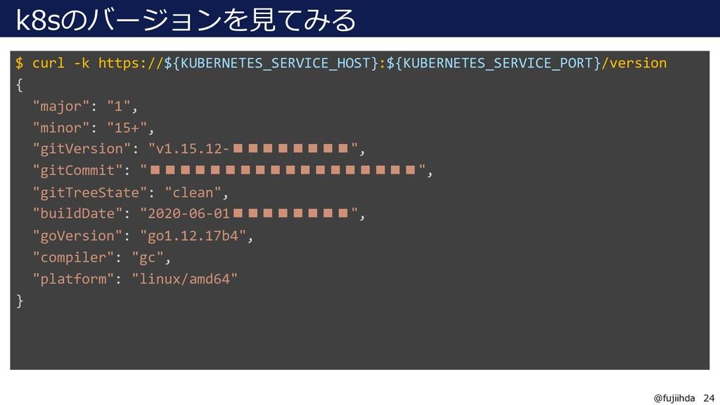 24 24 @fujiihda k8sのバージョンを見てみる $ curl -k https:...