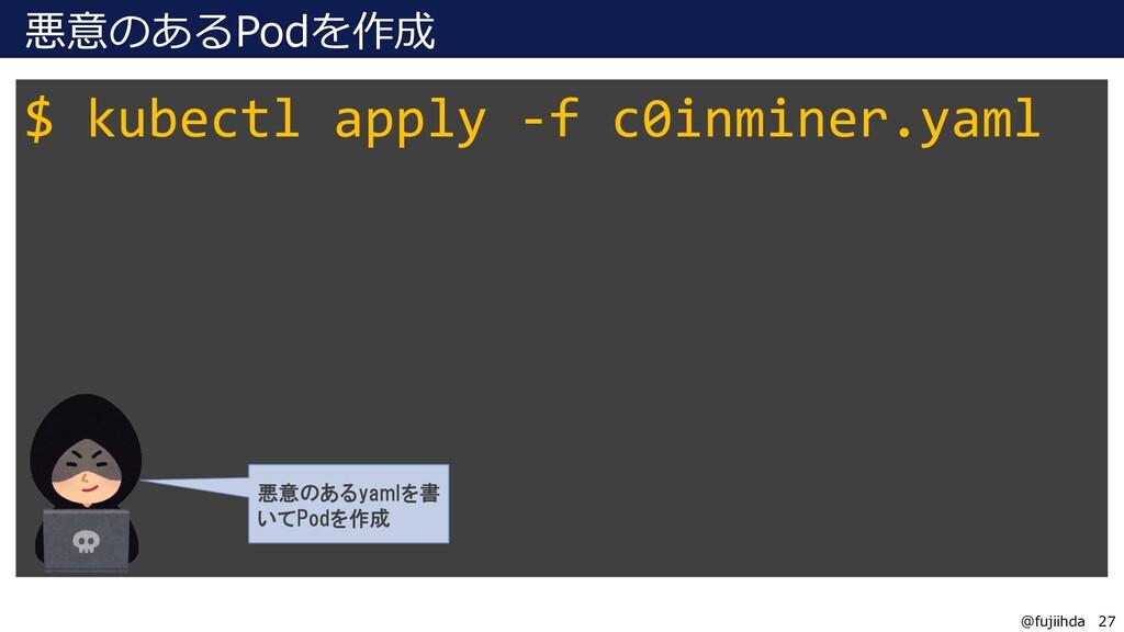 27 27 @fujiihda 悪意のあるPodを作成 $ kubectl apply -f ...