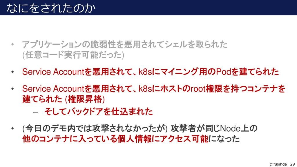 29 29 @fujiihda なにをされたのか • アプリケーションの脆弱性を悪用されてシェ...