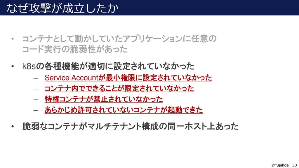 30 30 @fujiihda なぜ攻撃が成立したか • コンテナとして動かしていたアプリケー...