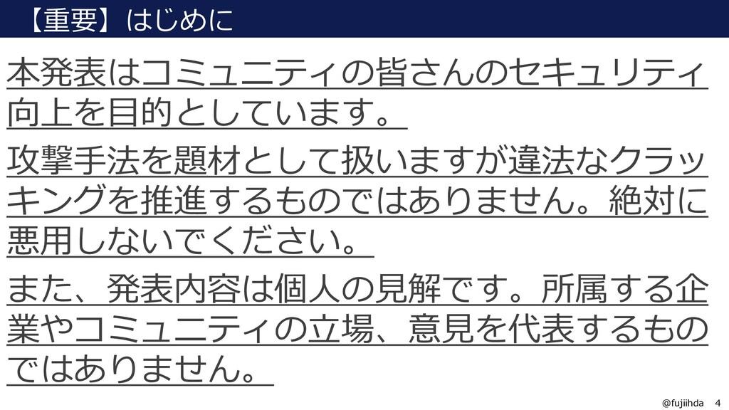 4 4 @fujiihda 本発表はコミュニティの皆さんのセキュリティ 向上を目的としています...