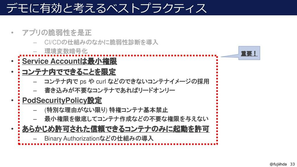 33 33 @fujiihda デモに有効と考えるベストプラクティス • アプリの脆弱性を是正...