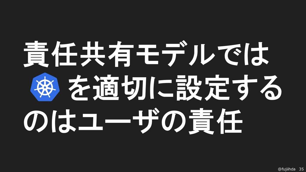 35 @fujiihda 責任共有モデルでは k8sを適切に設定する のはユーザの責任