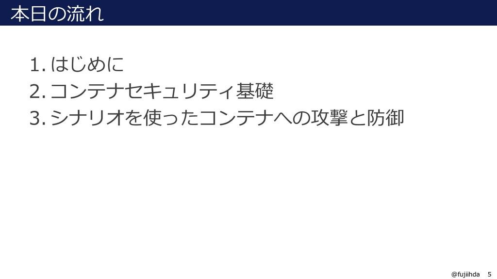 5 @fujiihda 本日の流れ 1. はじめに 2. コンテナセキュリティ基礎 3. シナ...