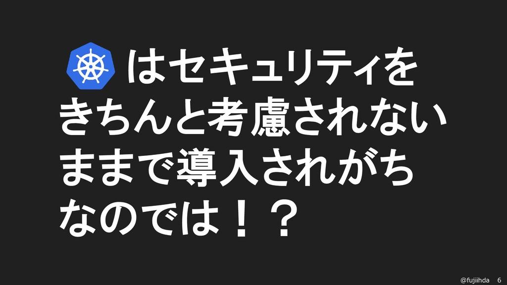 6 @fujiihda k8sはセキュリティを きちんと考慮されない ままで導入されがち なの...