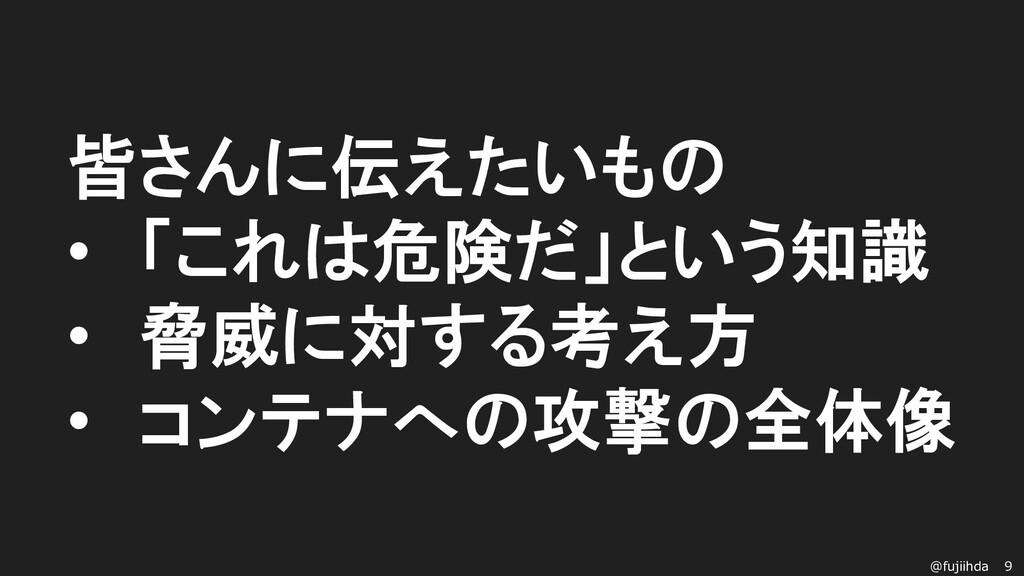 9 @fujiihda 皆さんに伝えたいもの • 「これは危険だ」という知識 • 脅威に対する...