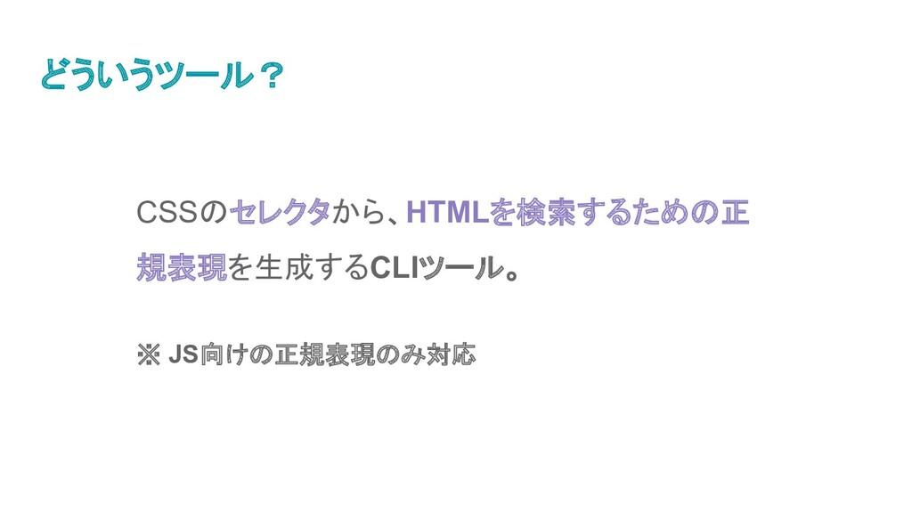 どういうツール? CSSのセレクタから、HTMLを検索するための正 規表現を生成するCLIツー...