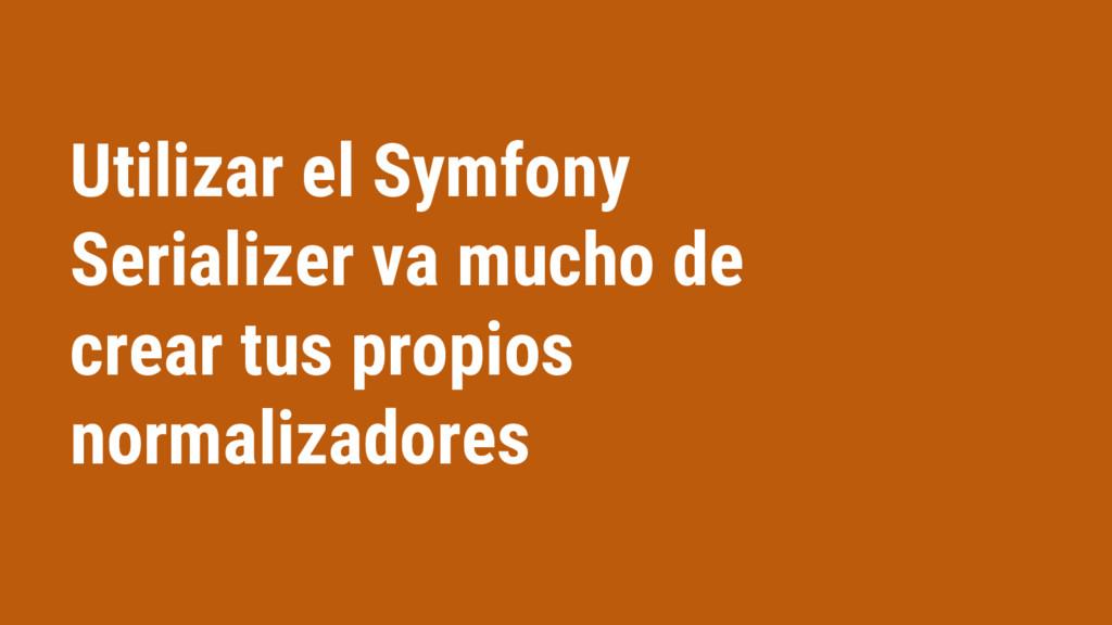Utilizar el Symfony Serializer va mucho de crea...