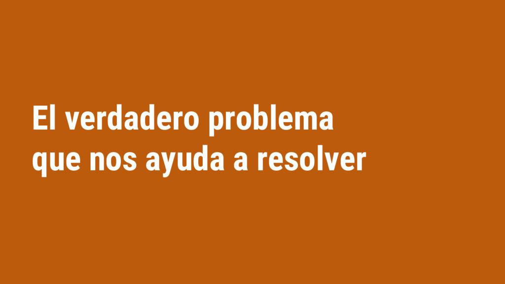 El verdadero problema que nos ayuda a resolver