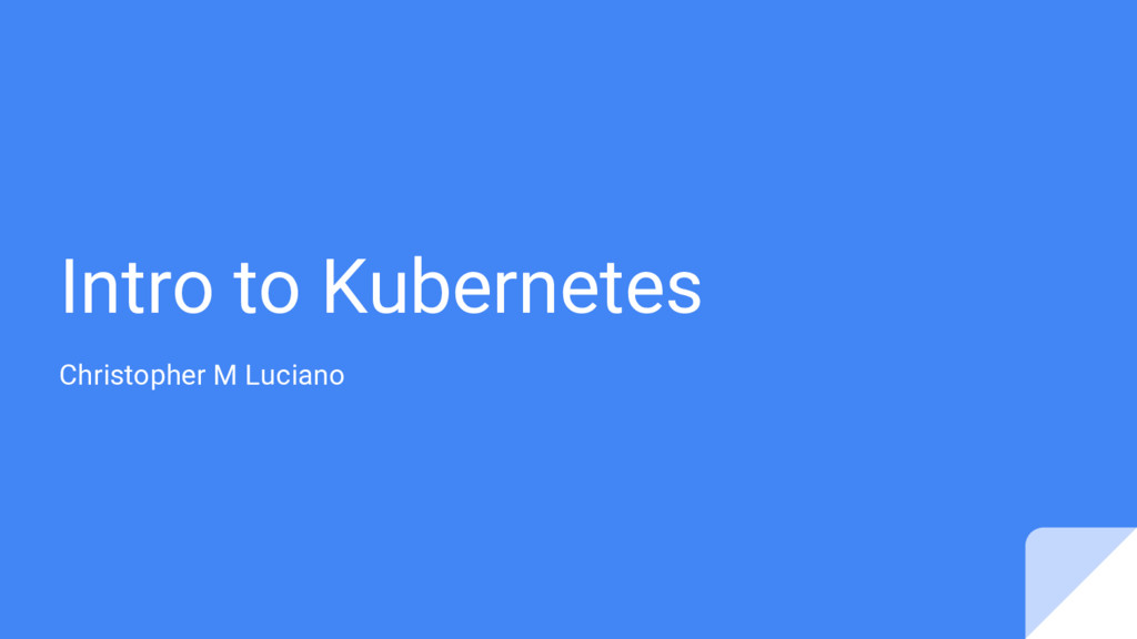Intro to Kubernetes Christopher M Luciano