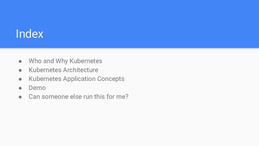 Index ● Who and Why Kubernetes ● Kubernetes Arc...