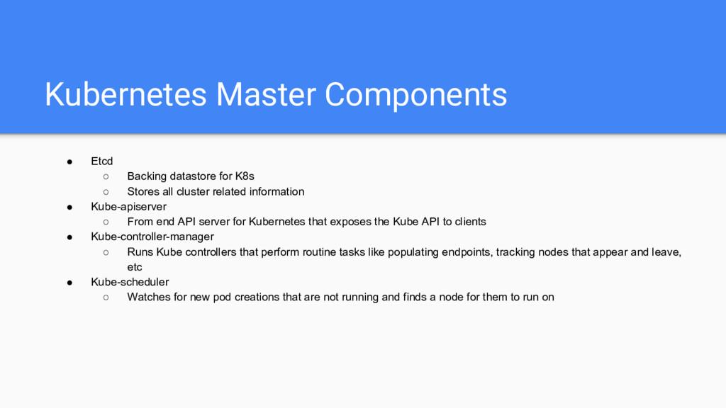 Kubernetes Master Components ● Etcd ○ Backing d...