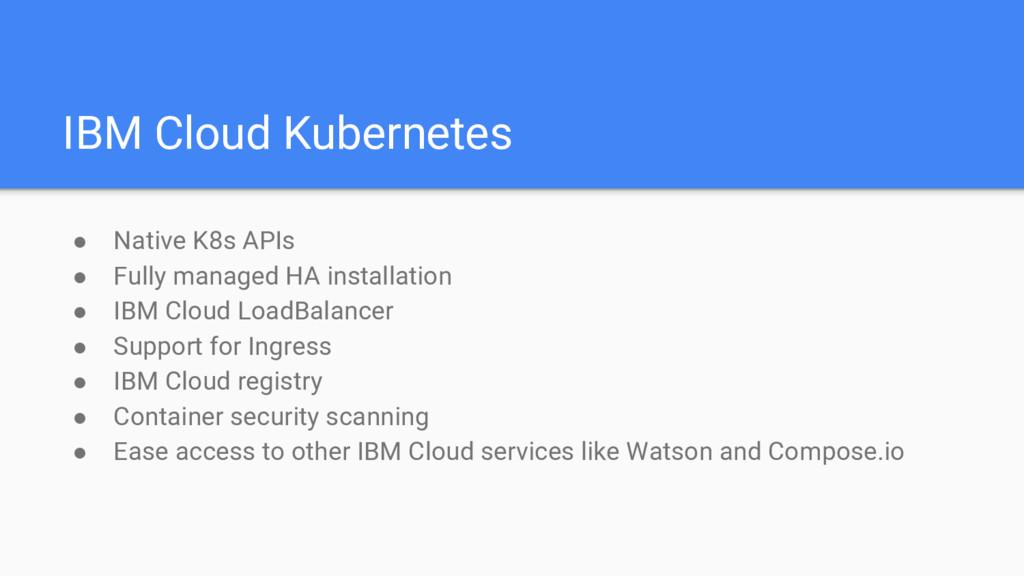 IBM Cloud Kubernetes ● Native K8s APIs ● Fully ...