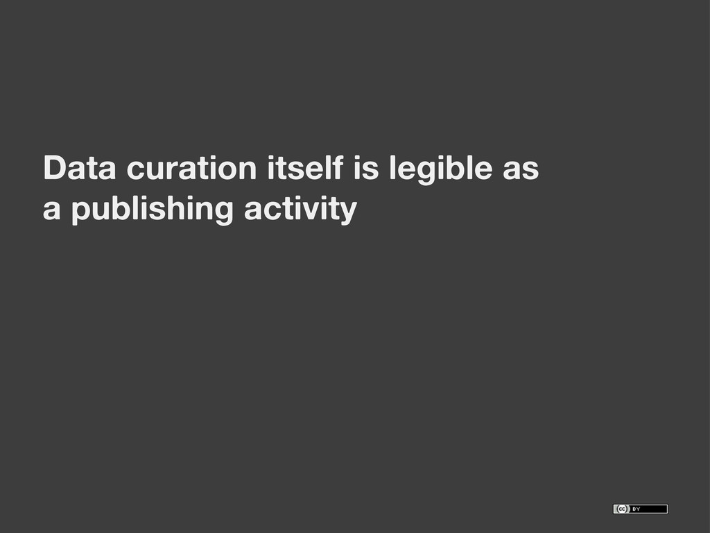 Data curation itself is legible as a publishing...