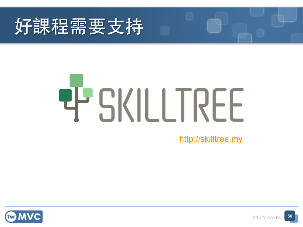 http://mvc.tw 好課程需要⽀支持 50 http://skilltree.my