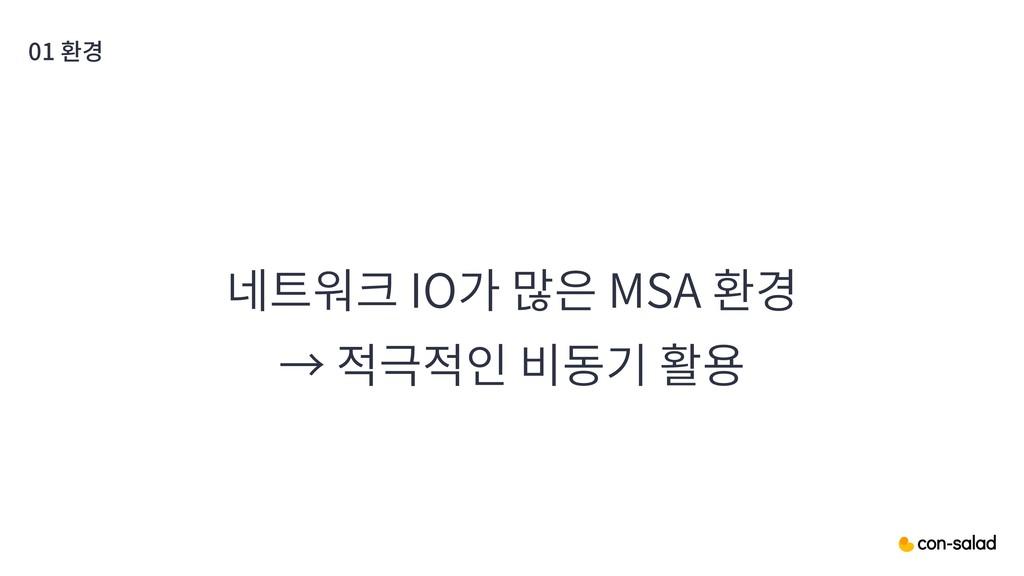 01 환경 네트워크 IO가 많은 MSA 환경 → 적극적인 비동기 활용