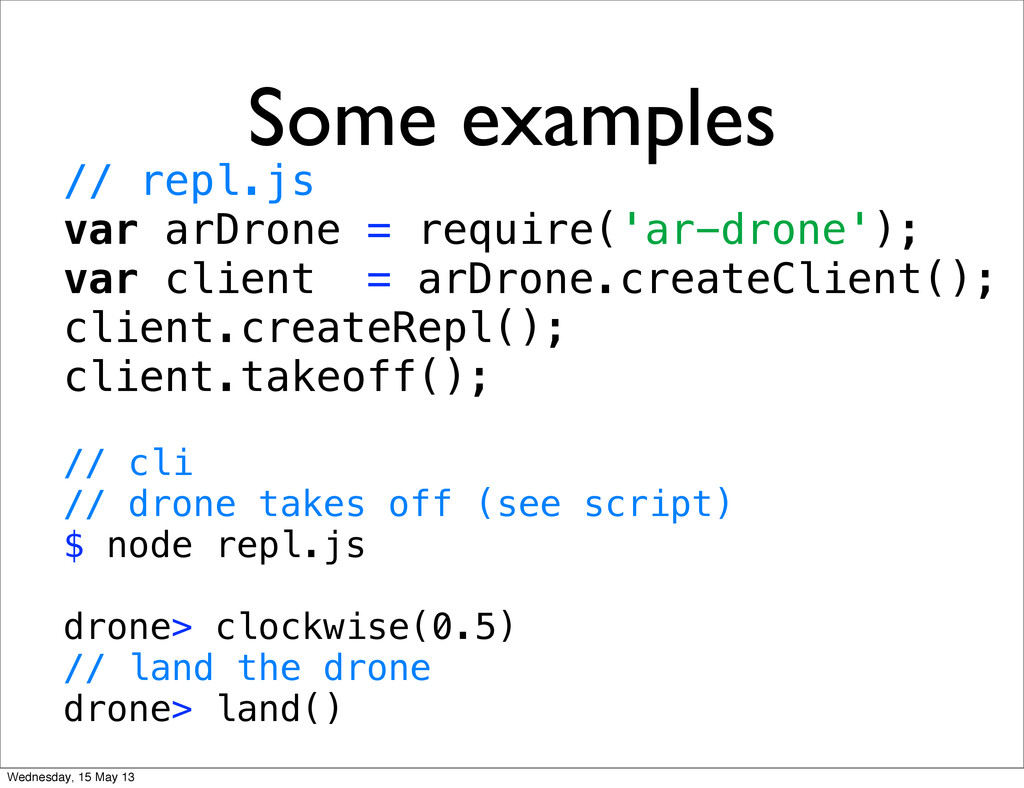 Some examples // repl.js var arDrone = require(...