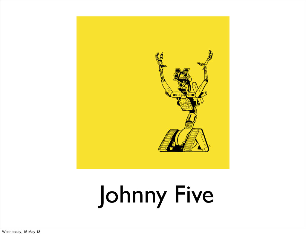Johnny Five Wednesday, 15 May 13