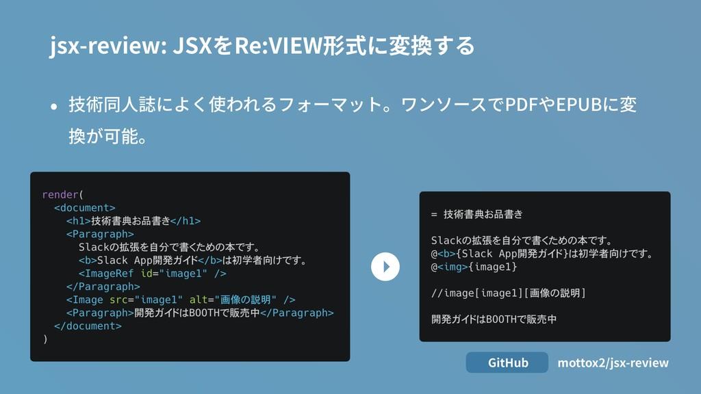 • 技術同⼈誌によく使われるフォーマット。ワンソースでPDFやEPUBに変 換が可能。 jsx...