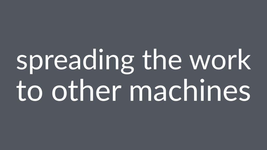 spreading the work to other machines