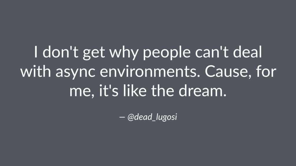 I don't get why people can't deal with async en...