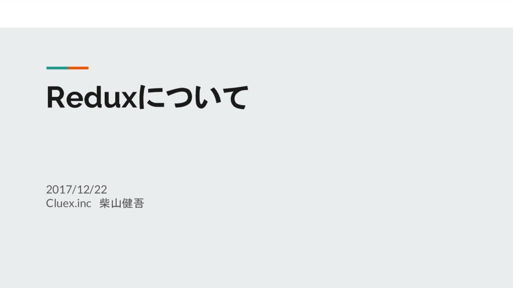 Reduxについて 2017/12/22 Cluex.inc 柴山健吾