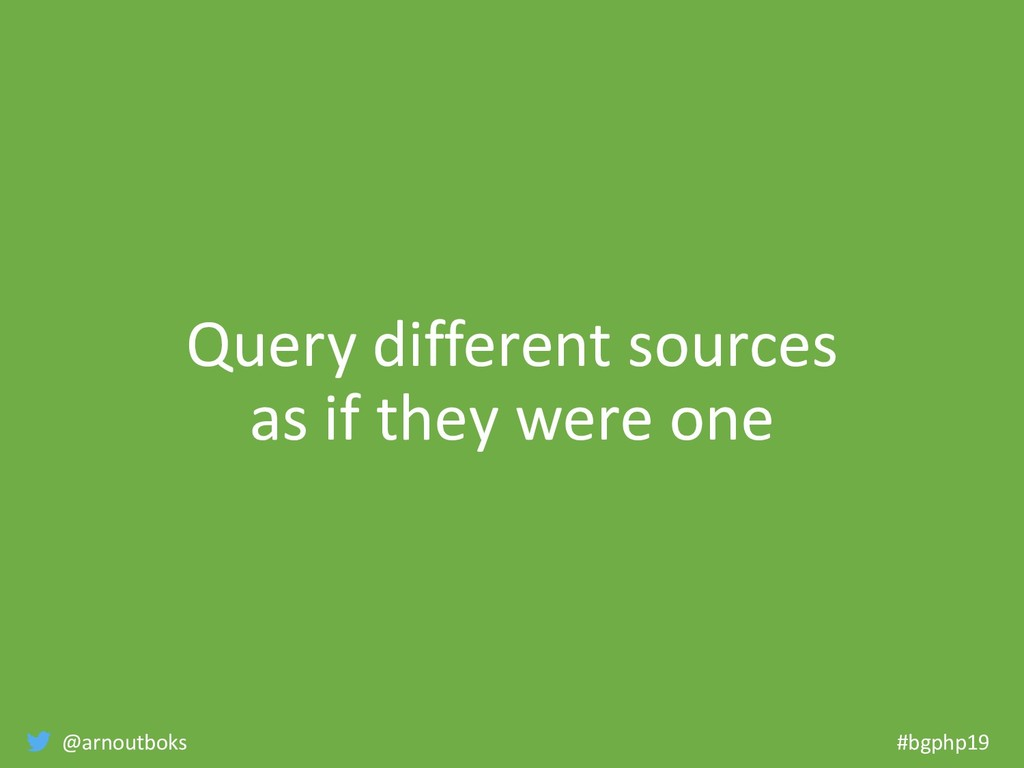 @arnoutboks #bgphp19 Query different sources as...